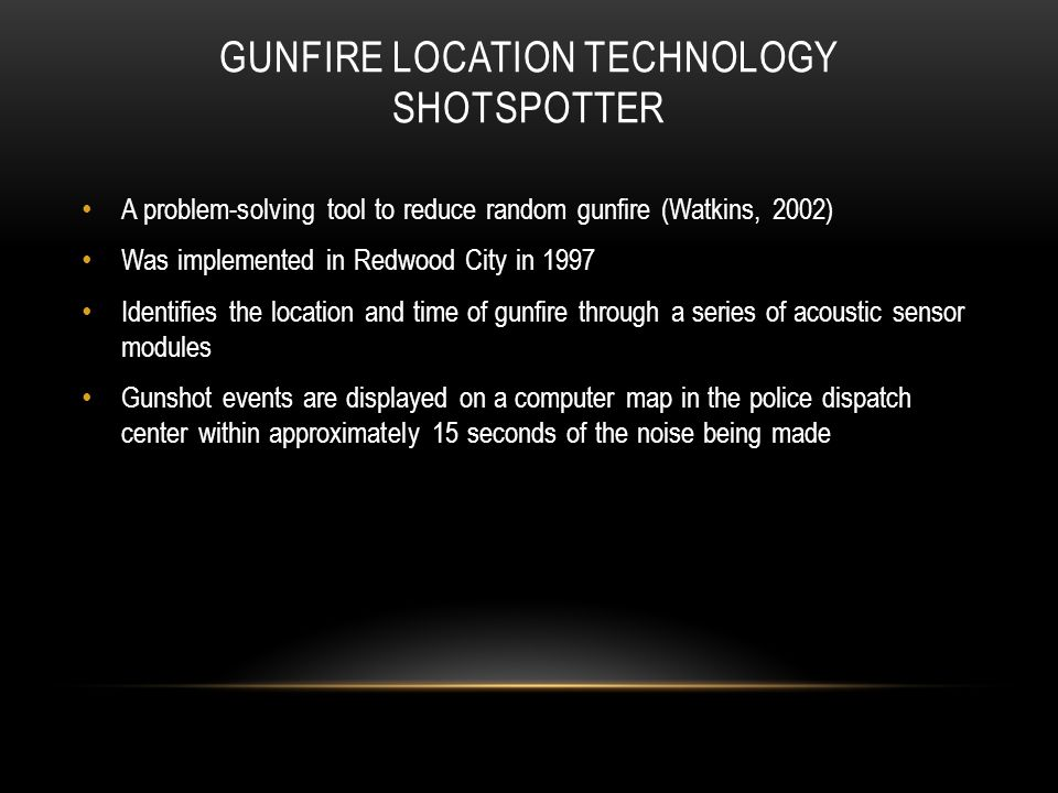 GUNFIRE LOCATION TECHNOLOGY SHOTSPOTTER A problem-solving tool to reduce random gunfire (Watkins, 2002) Was implemented in Redwood City in 1997 Identifies the location and time of gunfire through a series of acoustic sensor modules Gunshot events are displayed on a computer map in the police dispatch center within approximately 15 seconds of the noise being made
