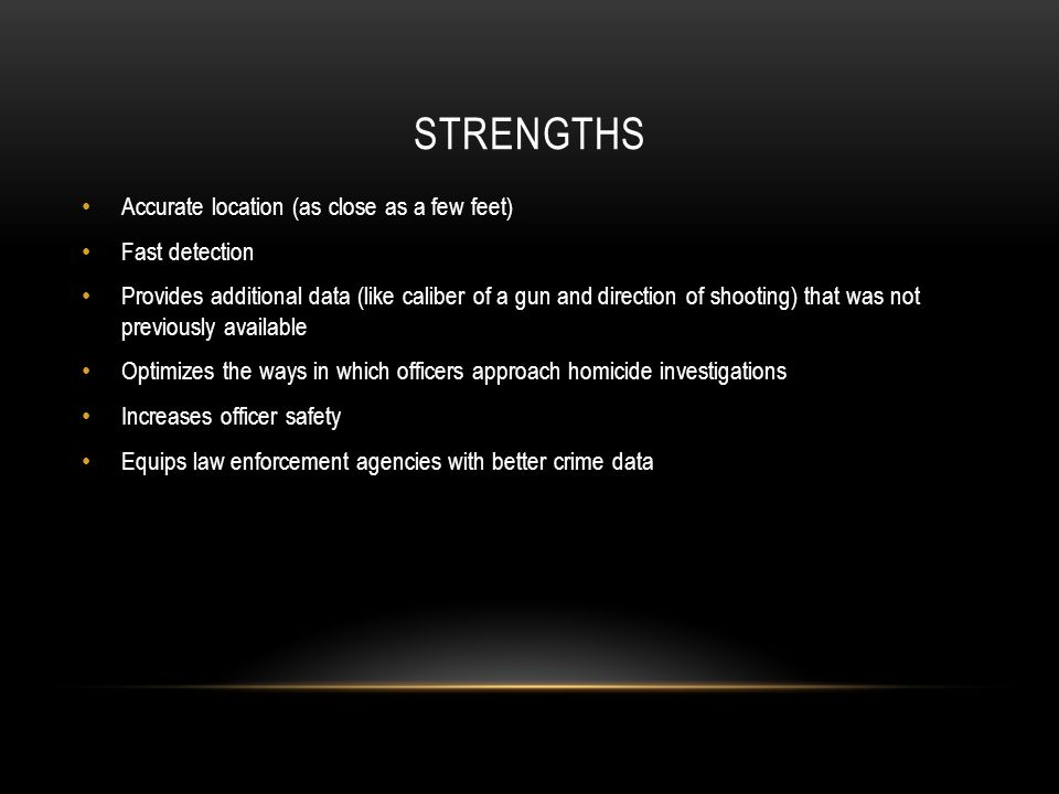 STRENGTHS Accurate location (as close as a few feet) Fast detection Provides additional data (like caliber of a gun and direction of shooting) that was not previously available Optimizes the ways in which officers approach homicide investigations Increases officer safety Equips law enforcement agencies with better crime data