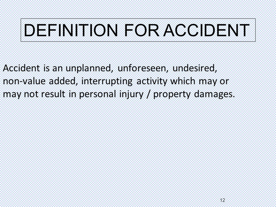 12 Accident is an unplanned, unforeseen, undesired, non-value added, interrupting activity which may or may not result in personal injury / property damages.