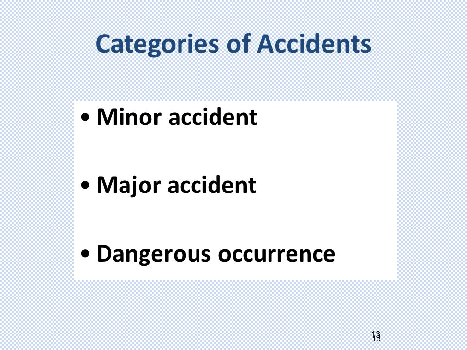 13 Minor accident Major accident Dangerous occurrence Categories of Accidents