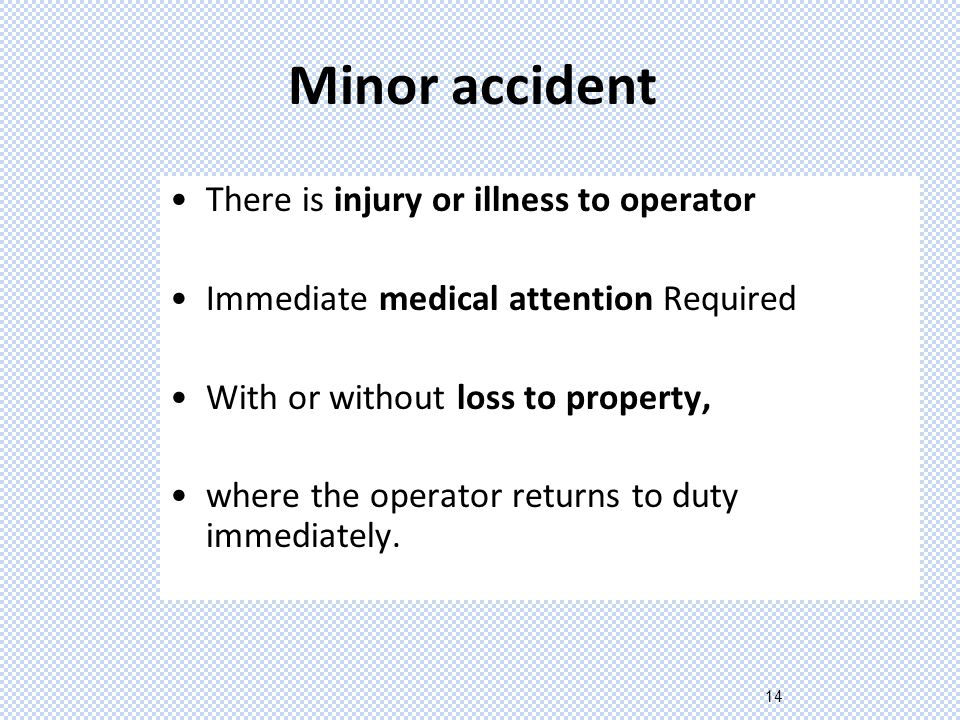14 Minor accident There is injury or illness to operator Immediate medical attention Required With or without loss to property, where the operator returns to duty immediately.
