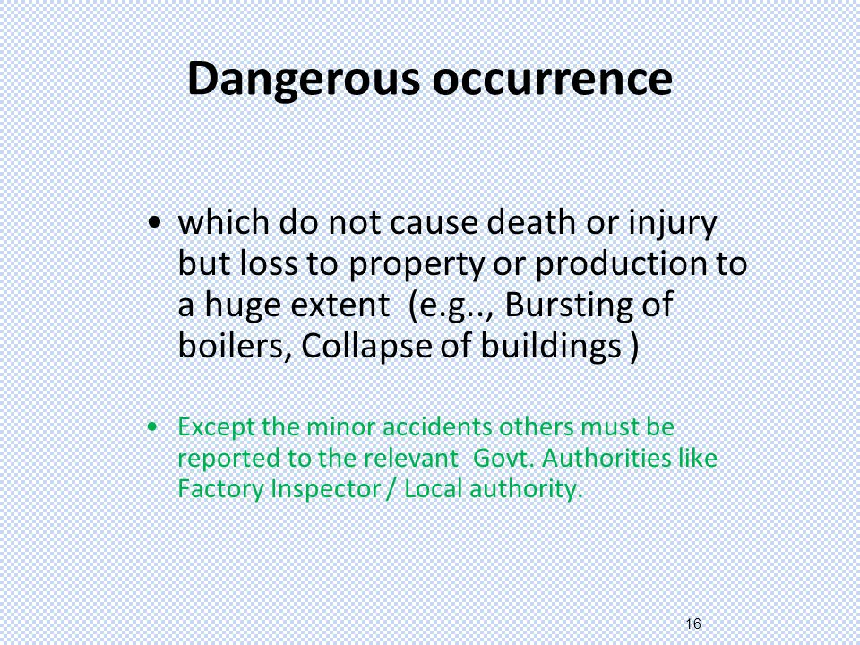 16 Dangerous occurrence which do not cause death or injury but loss to property or production to a huge extent (e.g.., Bursting of boilers, Collapse of buildings ) Except the minor accidents others must be reported to the relevant Govt.