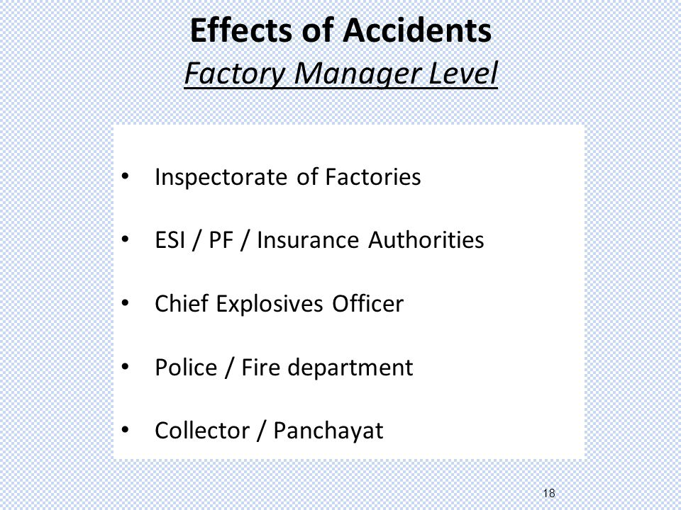 18 Effects of Accidents Factory Manager Level Inspectorate of Factories ESI / PF / Insurance Authorities Chief Explosives Officer Police / Fire department Collector / Panchayat