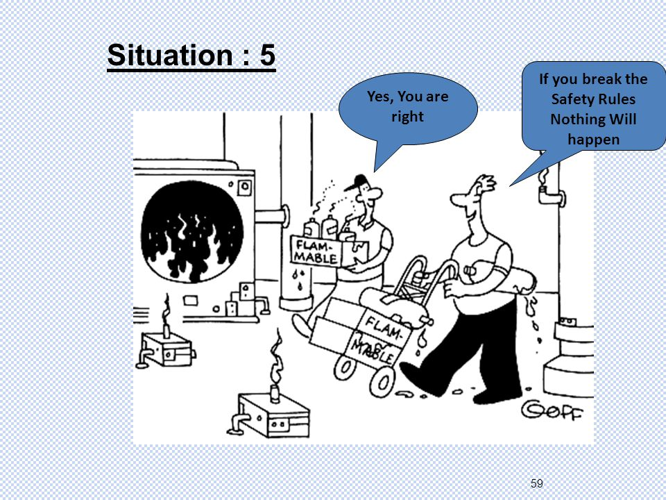 59 Situation : 5 If you break the Safety Rules Nothing Will happen Yes, You are right