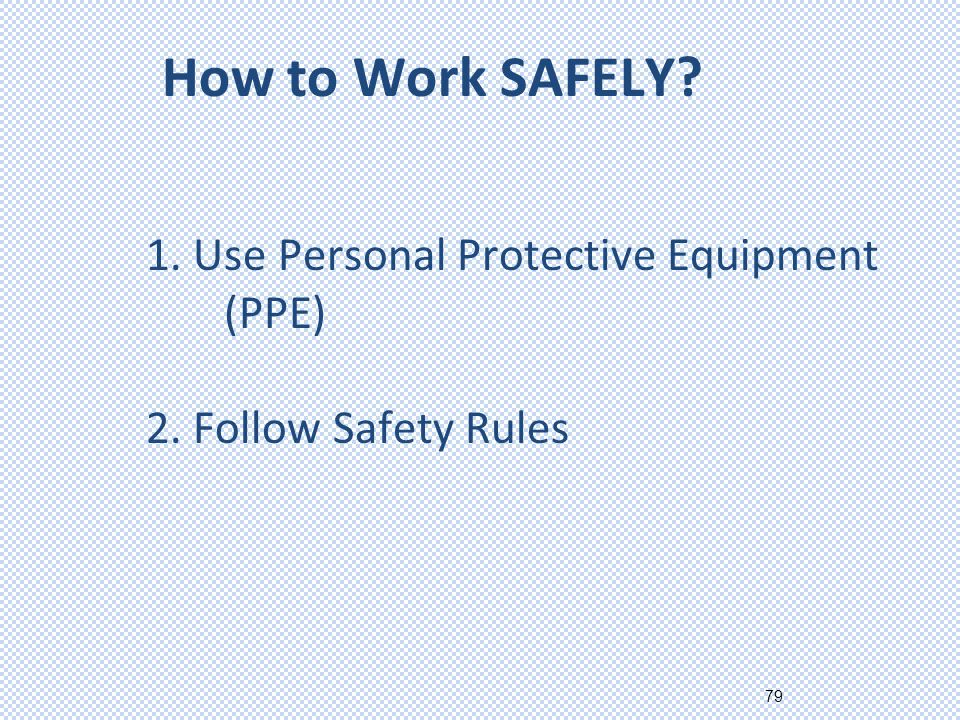 79 1. Use Personal Protective Equipment (PPE) 2. Follow Safety Rules How to Work SAFELY