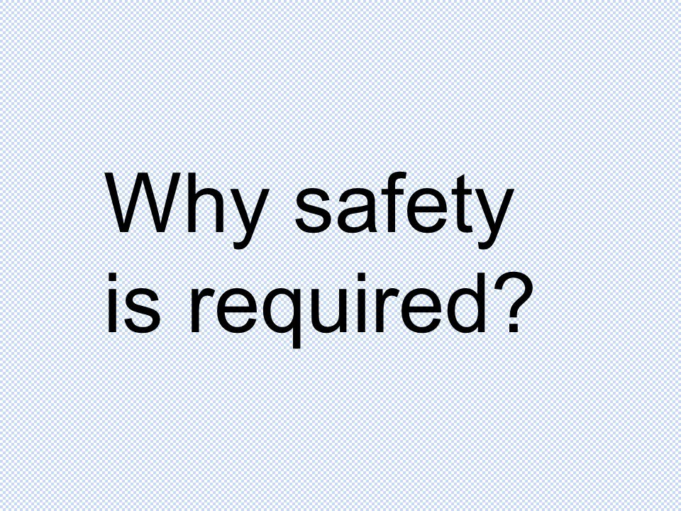 Why safety is required