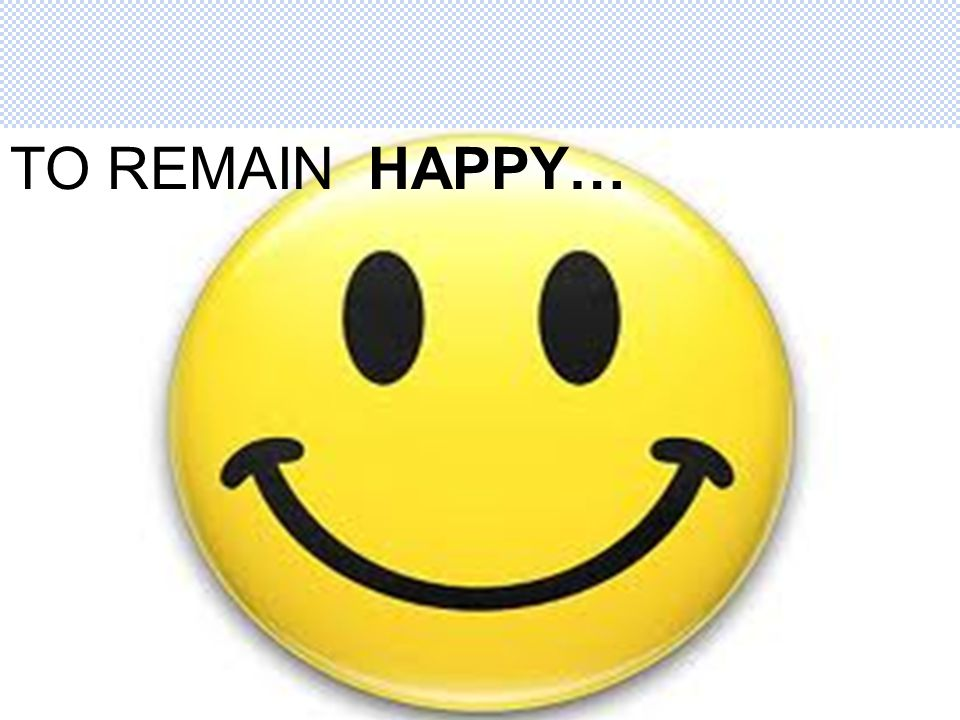 TO REMAIN HAPPY…