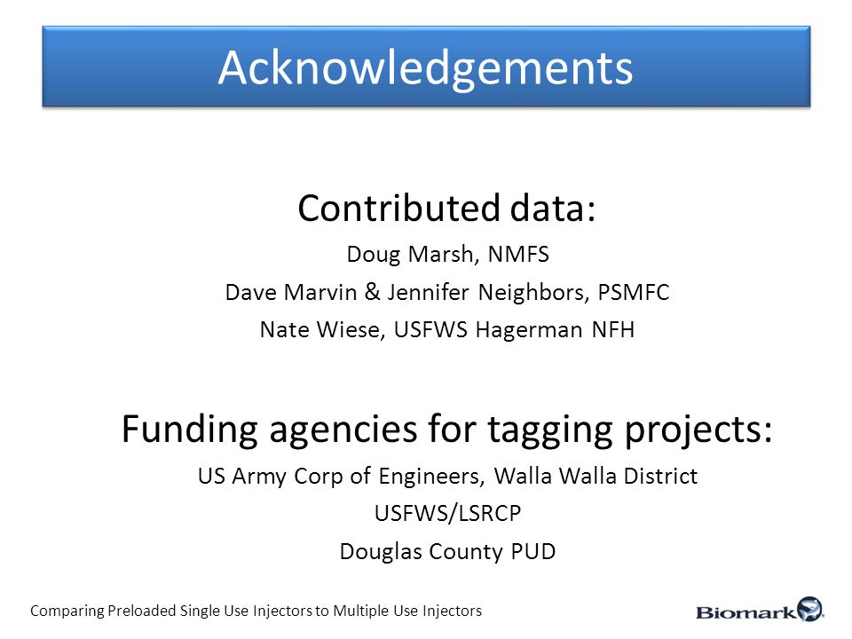 Acknowledgements Contributed data: Doug Marsh, NMFS Dave Marvin & Jennifer Neighbors, PSMFC Nate Wiese, USFWS Hagerman NFH Funding agencies for tagging projects: US Army Corp of Engineers, Walla Walla District USFWS/LSRCP Douglas County PUD Comparing Preloaded Single Use Injectors to Multiple Use Injectors