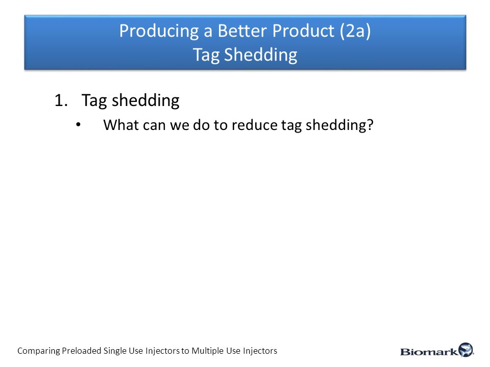Producing a Better Product (2a) Tag Shedding Comparing Preloaded Single Use Injectors to Multiple Use Injectors 1.Tag shedding What can we do to reduce tag shedding.