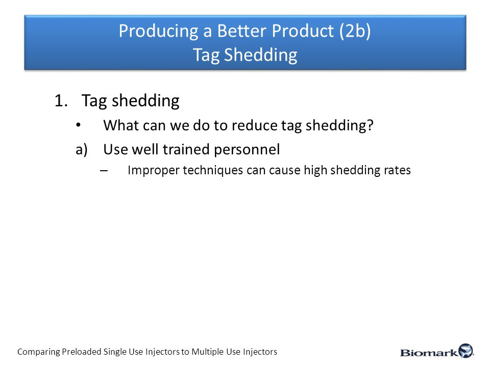 Producing a Better Product (2b) Tag Shedding Comparing Preloaded Single Use Injectors to Multiple Use Injectors 1.Tag shedding What can we do to reduce tag shedding.