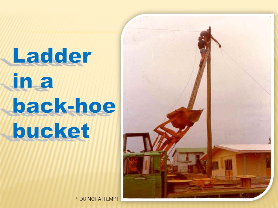  The following are examples of what NOT to do  Creative but VERY DANGEROUS ladder set-ups and operations