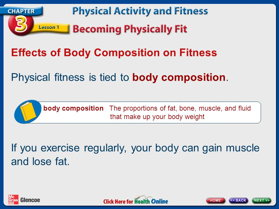 Effects of Body Composition on Fitness Physical fitness is tied to body composition. body composition The proportions of fat, bone, muscle, and fluid