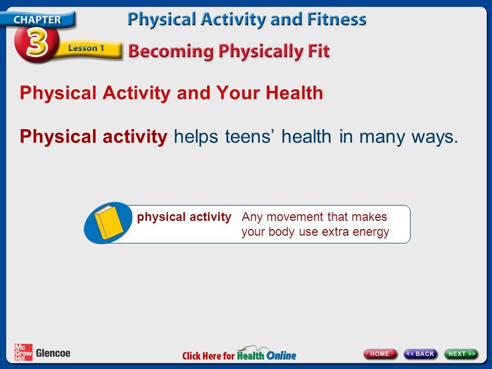 Physical Activity and Your Health Physical activity helps teens' health in many ways. physical activity Any movement that makes your body use extra en