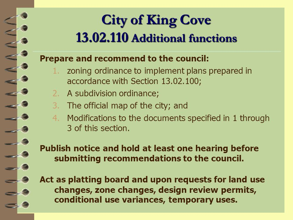 City of King Cove 13.02.100 Planning functions (continued) To investigate and recommend to the council for adoption by ordinance, with such amendments as the commission believes necessary and proper because of local conditions, such published codes of technical regulations as related to the functions of planning, platting and zoning; To investigate and prepare, from time to time, and to initiate on its own motion in the absence of directions from the council, reports on the availability of public lands by selection, transfer at less than appraised value, and otherwise, for city purposes.In this regard, special attention shall be given to acquisition of lands for public recreation.