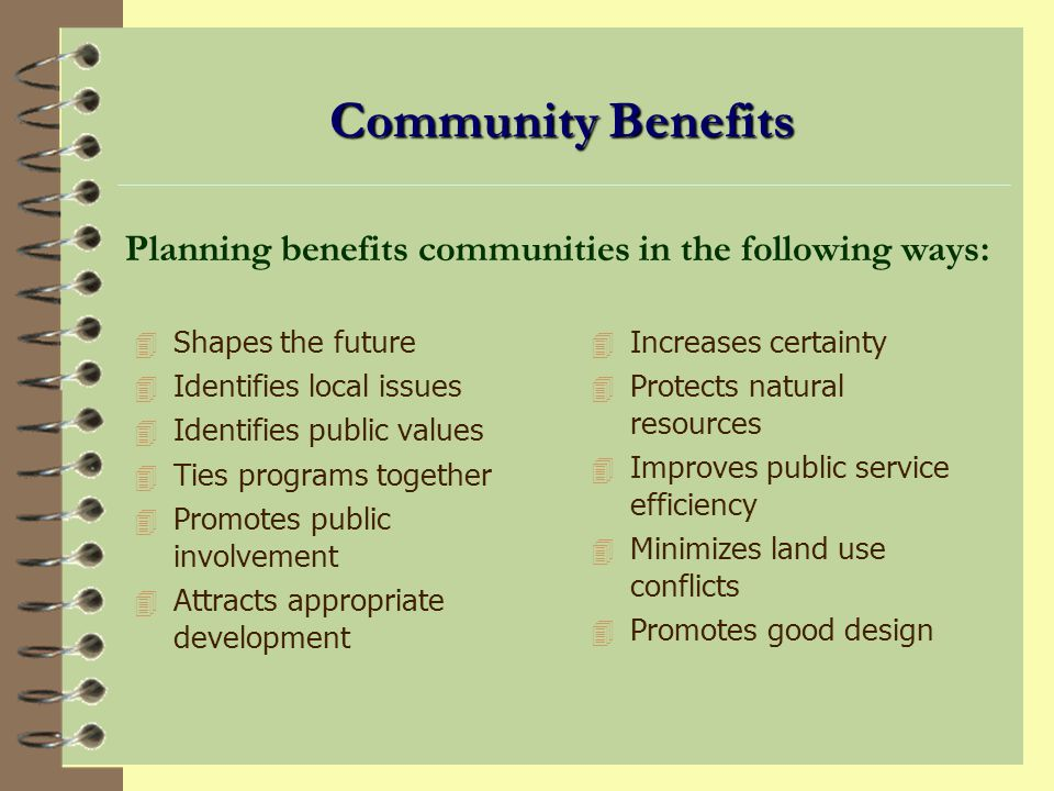 Community Benefits 4 Shapes the future 4 Identifies local issues 4 Identifies public values 4 Ties programs together 4 Promotes public involvement 4 Attracts appropriate development Planning benefits communities in the following ways: 4 Increases certainty 4 Protects natural resources 4 Improves public service efficiency 4 Minimizes land use conflicts 4 Promotes good design