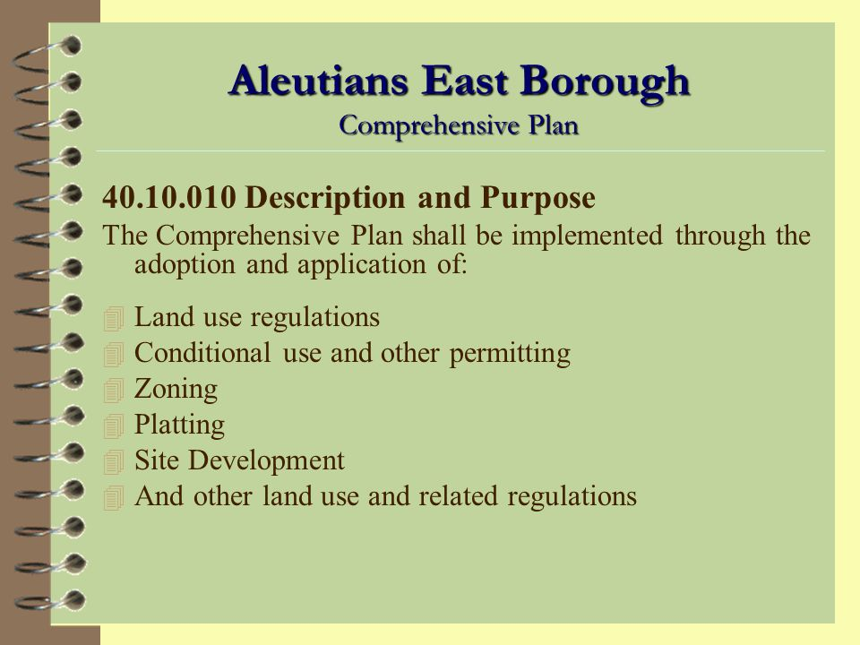 Aleutians East Borough Comprehensive Plan 40.10.010 Description and Purpose The Comprehensive Plan is a guide for the systematic and organized physical, social, and economic development, both public and private, of the Borough and serves as a long-range policy guide for the development of the Borough as a whole… The purpose of the Comprehensive Plan: 4 Encourage maximum, sound, and reasonable development and use of renewable and nonrenewable resources within the Borough; 4 Minimize adverse impacts of such development… 4 Promote a healthy and stable ecosystem; 4 Minimize the occurrence of incompatible land uses; and 4 Promote the health, welfare, and safety of Borough residents.