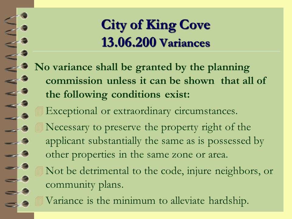 City of King Cove 13.06.200 Variances The planning commission may authorize variances from the requirements of this title where it can be shown that, owing to special or unusual circumstances related to a specific piece of property, the literal interpretation of this title would cause undue or unnecessary hardship, except that no variance shall be granted to allow the use of the property for purposes not authorized within the zone in which the proposed use would be located…