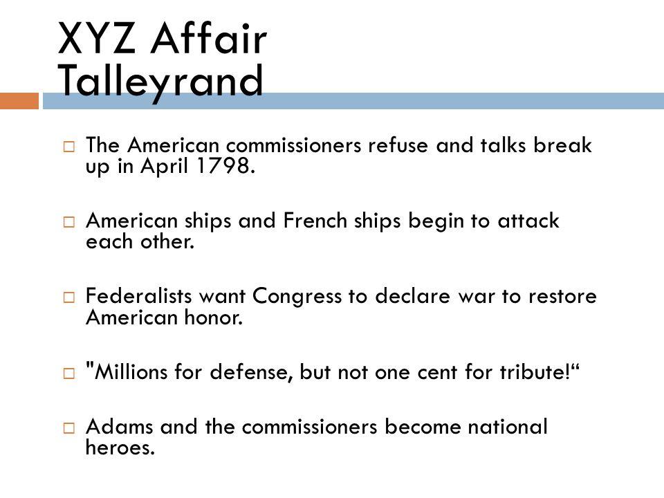 XYZ Affair Origins  Adams sends three commissioners (John Marshall, Charles Pinckney, and Elridge Gerry) to negotiate a peace.