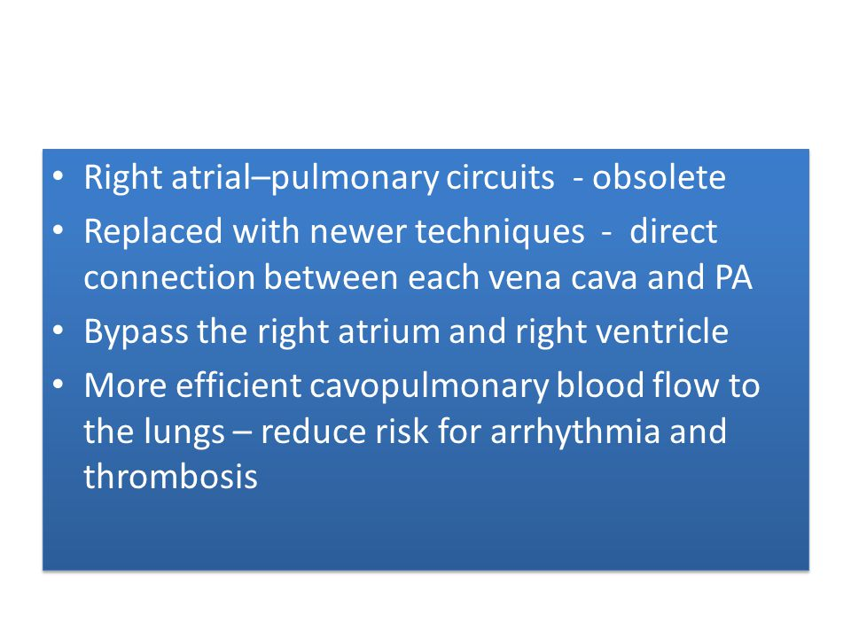 Right atrial–pulmonary circuits - obsolete Replaced with newer techniques - direct connection between each vena cava and PA Bypass the right atrium an