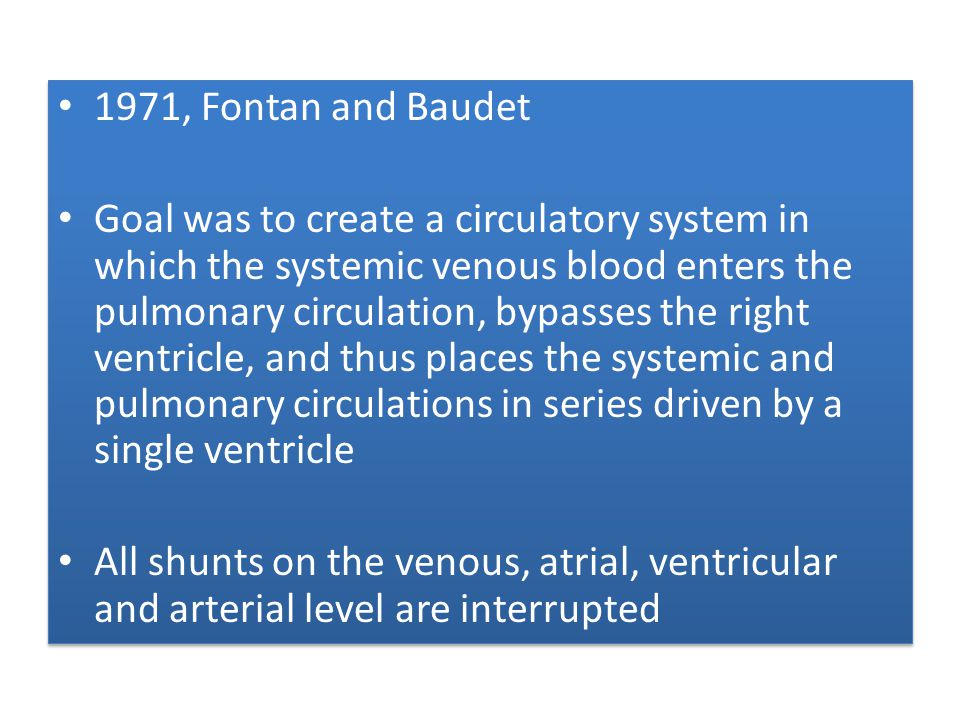 1971, Fontan and Baudet Goal was to create a circulatory system in which the systemic venous blood enters the pulmonary circulation, bypasses the righ