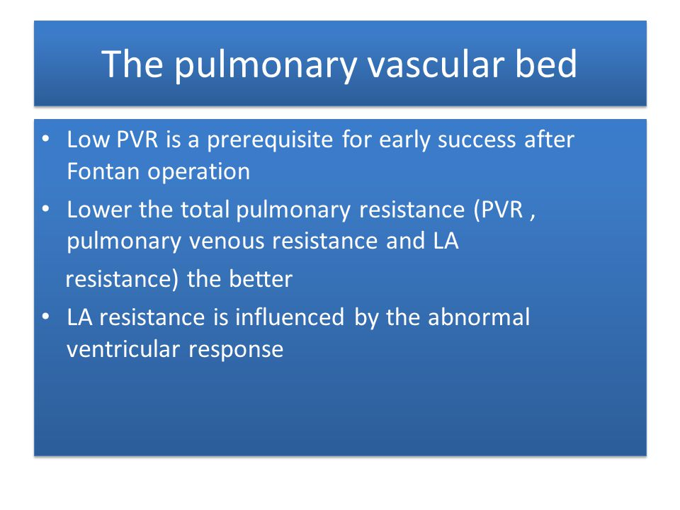 The pulmonary vascular bed Low PVR is a prerequisite for early success after Fontan operation Lower the total pulmonary resistance (PVR, pulmonary ven