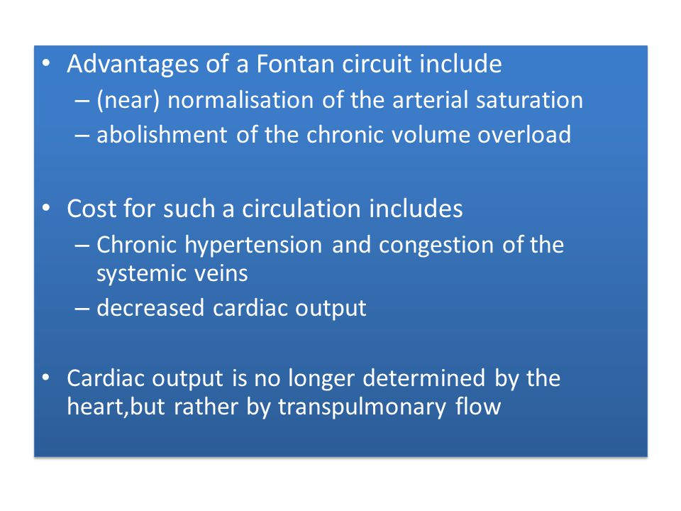 Fenestrated fontan small opening or fenestration may be created between the conduit and the right atrium Functions as a pop-off valve (a right-to-left shunt) – prevent rapid volume overload to the lungs – Limit caval pressure – Increase preload to the systemic ventricle – Increase cardiac output cyanosis may result from the right-to-left shunt small opening or fenestration may be created between the conduit and the right atrium Functions as a pop-off valve (a right-to-left shunt) – prevent rapid volume overload to the lungs – Limit caval pressure – Increase preload to the systemic ventricle – Increase cardiac output cyanosis may result from the right-to-left shunt