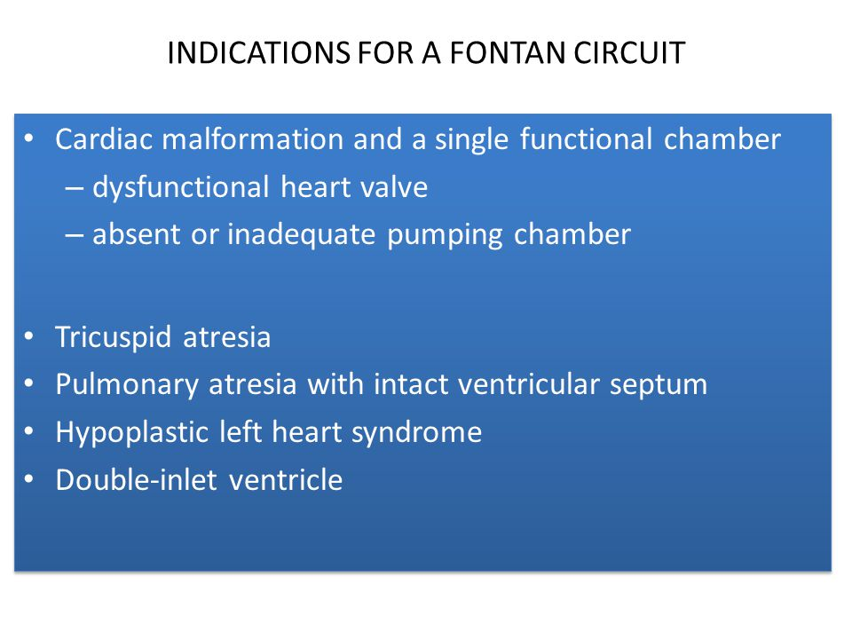 INDICATIONS FOR A FONTAN CIRCUIT Cardiac malformation and a single functional chamber – dysfunctional heart valve – absent or inadequate pumping chamb
