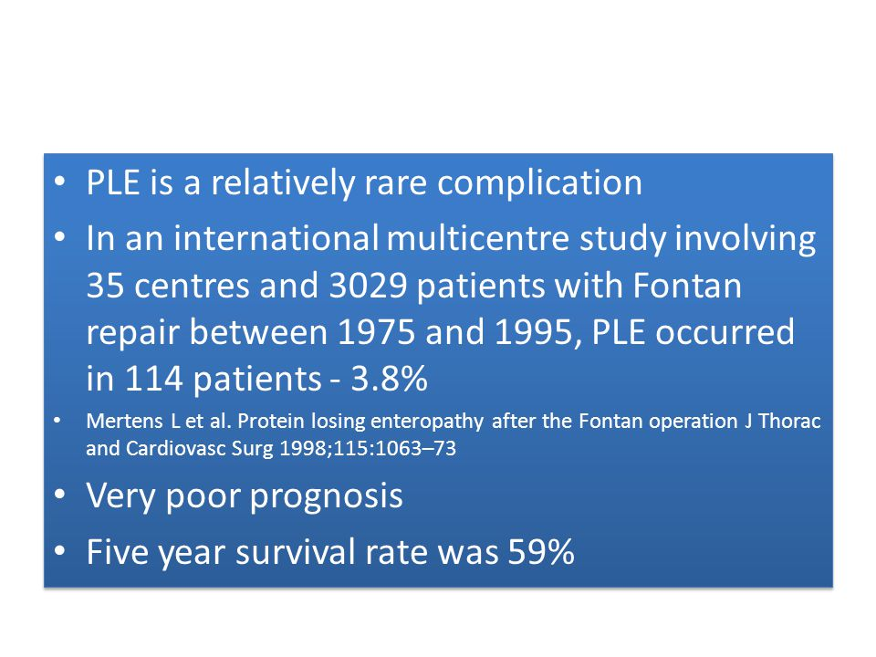 PLE is a relatively rare complication In an international multicentre study involving 35 centres and 3029 patients with Fontan repair between 1975 and