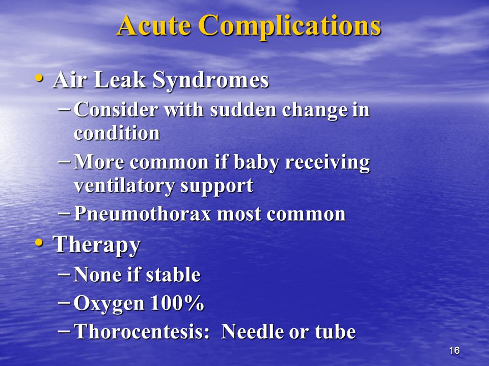 16 Acute Complications Air Leak Syndromes Air Leak Syndromes – Consider with sudden change in condition – More common if baby receiving ventilatory support – Pneumothorax most common Therapy Therapy – None if stable – Oxygen 100% – Thorocentesis: Needle or tube