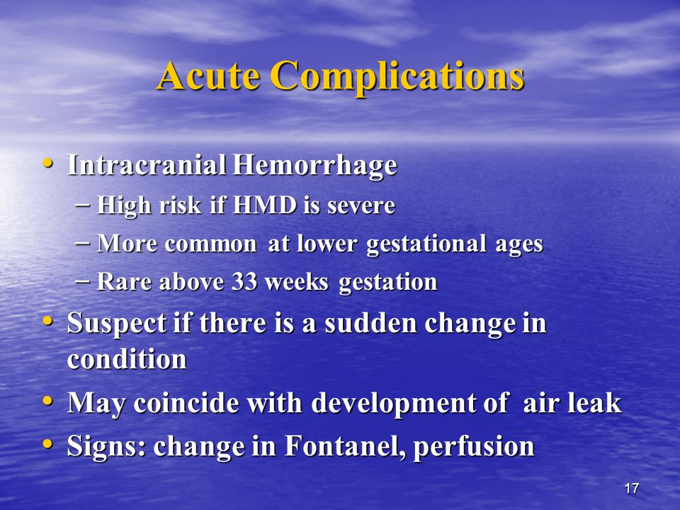 17 Acute Complications Intracranial Hemorrhage Intracranial Hemorrhage – High risk if HMD is severe – More common at lower gestational ages – Rare above 33 weeks gestation Suspect if there is a sudden change in condition Suspect if there is a sudden change in condition May coincide with development of air leak May coincide with development of air leak Signs: change in Fontanel, perfusion Signs: change in Fontanel, perfusion