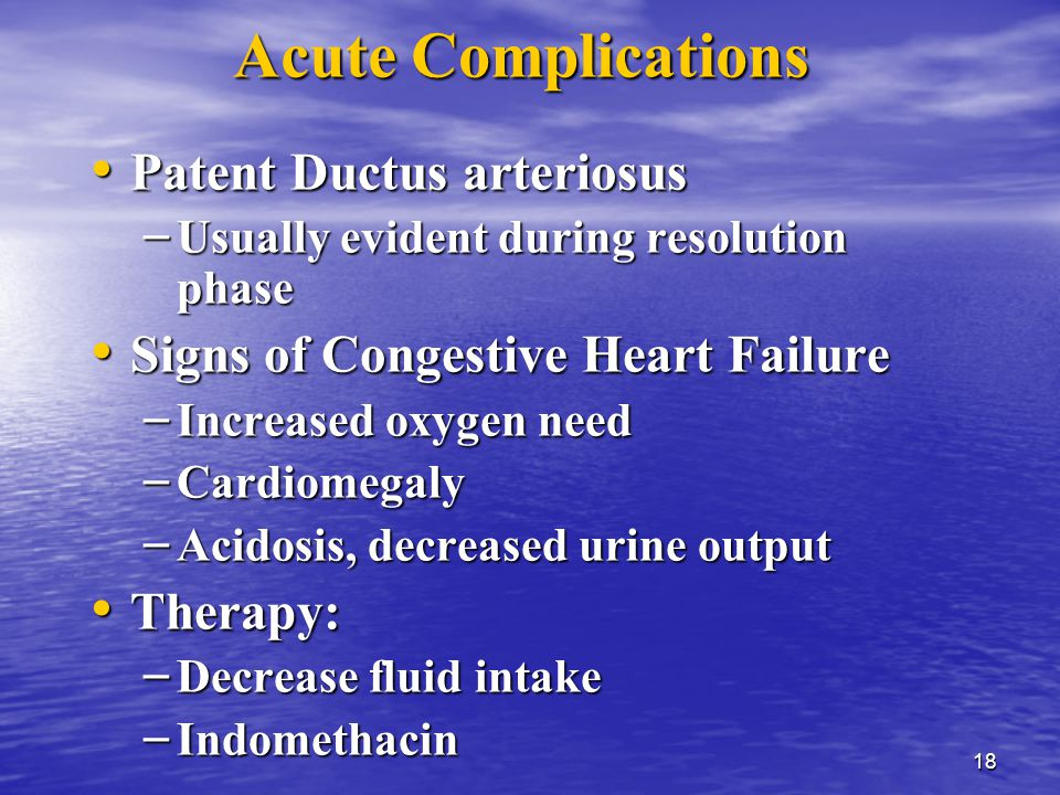 18 Acute Complications Patent Ductus arteriosus Patent Ductus arteriosus – Usually evident during resolution phase Signs of Congestive Heart Failure Signs of Congestive Heart Failure – Increased oxygen need – Cardiomegaly – Acidosis, decreased urine output Therapy: Therapy: – Decrease fluid intake – Indomethacin