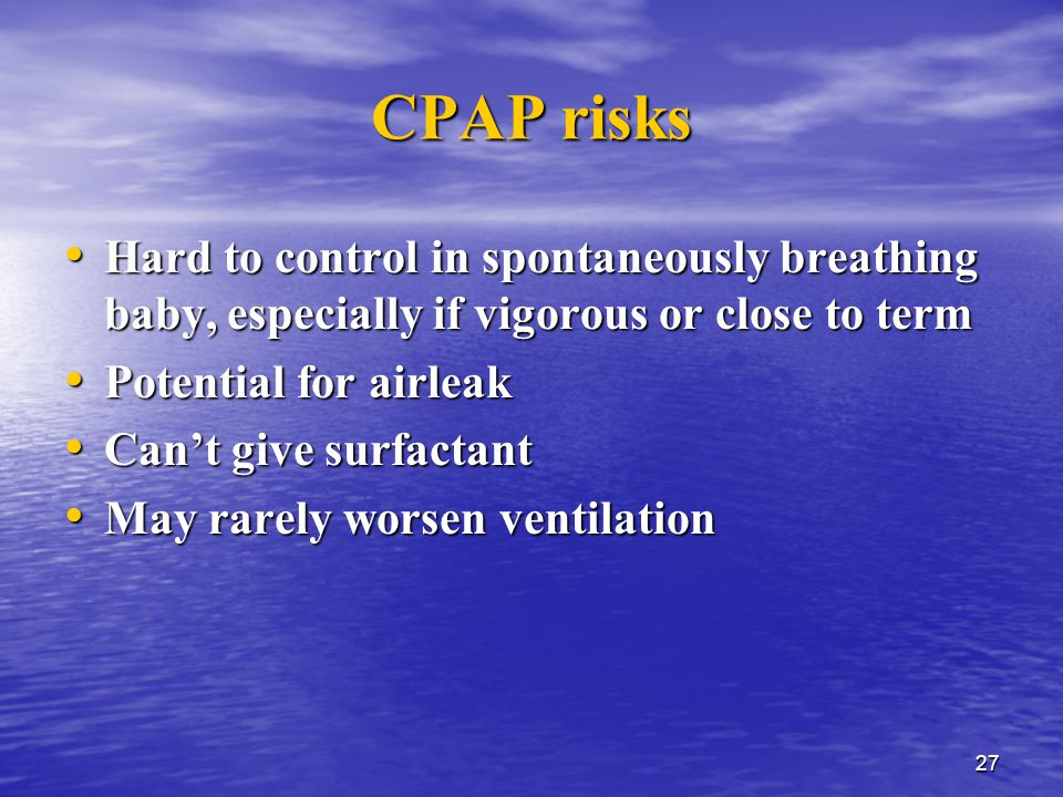 27 CPAP risks Hard to control in spontaneously breathing baby, especially if vigorous or close to term Hard to control in spontaneously breathing baby, especially if vigorous or close to term Potential for airleak Potential for airleak Can't give surfactant Can't give surfactant May rarely worsen ventilation May rarely worsen ventilation
