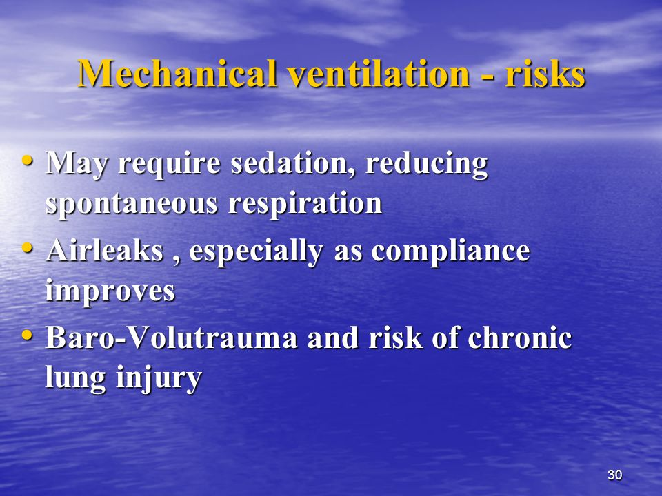 30 Mechanical ventilation - risks May require sedation, reducing spontaneous respiration May require sedation, reducing spontaneous respiration Airleaks, especially as compliance improves Airleaks, especially as compliance improves Baro-Volutrauma and risk of chronic lung injury Baro-Volutrauma and risk of chronic lung injury