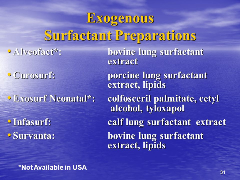 31 Exogenous Surfactant Preparations Alveofact*:bovine lung surfactant extract Alveofact*:bovine lung surfactant extract Curosurf:porcine lung surfactant extract, lipids Curosurf:porcine lung surfactant extract, lipids Exosurf Neonatal*:colfosceril palmitate, cetyl alcohol, tyloxapol Exosurf Neonatal*:colfosceril palmitate, cetyl alcohol, tyloxapol Infasurf:calf lung surfactant extract Infasurf:calf lung surfactant extract Survanta:bovine lung surfactant extract, lipids Survanta:bovine lung surfactant extract, lipids *Not Available in USA