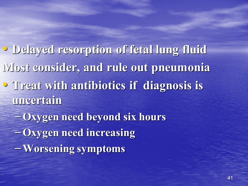 41 Delayed resorption of fetal lung fluid Delayed resorption of fetal lung fluid Most consider, and rule out pneumonia Treat with antibiotics if diagnosis is uncertain Treat with antibiotics if diagnosis is uncertain – Oxygen need beyond six hours – Oxygen need increasing – Worsening symptoms