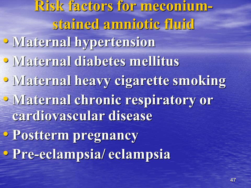 47 Risk factors for meconium- stained amniotic fluid Maternal hypertension Maternal hypertension Maternal diabetes mellitus Maternal diabetes mellitus Maternal heavy cigarette smoking Maternal heavy cigarette smoking Maternal chronic respiratory or cardiovascular disease Maternal chronic respiratory or cardiovascular disease Postterm pregnancy Postterm pregnancy Pre-eclampsia/ eclampsia Pre-eclampsia/ eclampsia