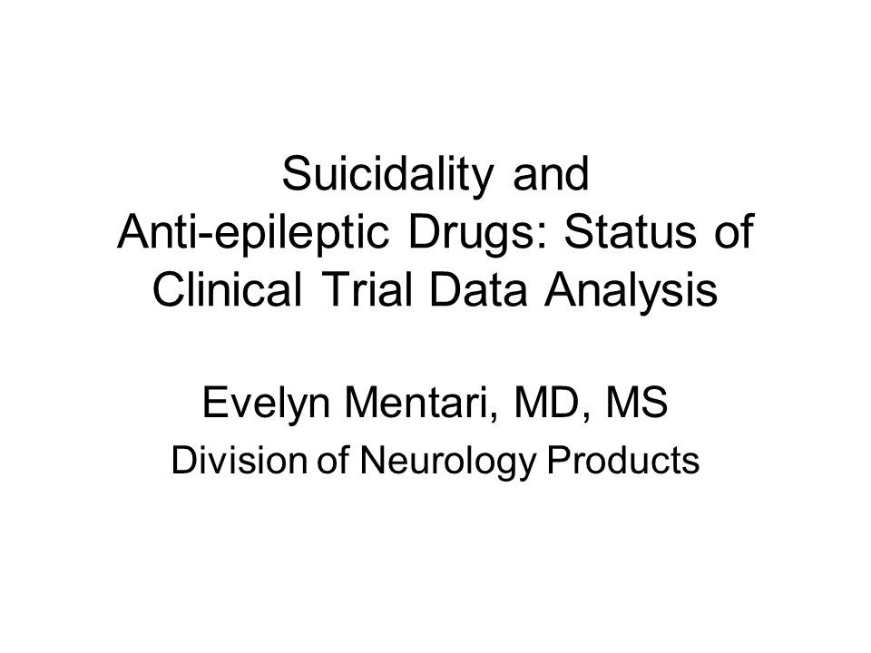 Suicidality and Anti-epileptic Drugs: Status of Clinical Trial Data Analysis Evelyn Mentari, MD, MS Division of Neurology Products
