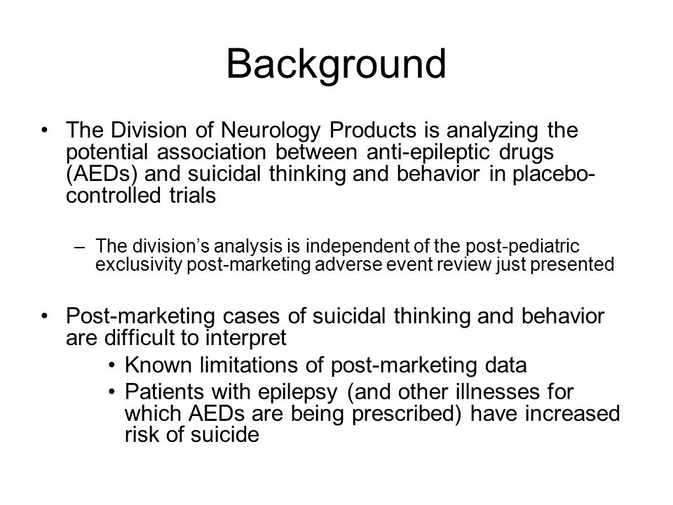 Background The Division of Neurology Products is analyzing the potential association between anti-epileptic drugs (AEDs) and suicidal thinking and behavior in placebo- controlled trials –The division's analysis is independent of the post-pediatric exclusivity post-marketing adverse event review just presented Post-marketing cases of suicidal thinking and behavior are difficult to interpret Known limitations of post-marketing data Patients with epilepsy (and other illnesses for which AEDs are being prescribed) have increased risk of suicide