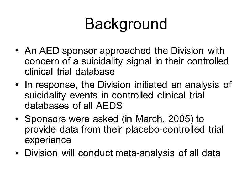 Background An AED sponsor approached the Division with concern of a suicidality signal in their controlled clinical trial database In response, the Division initiated an analysis of suicidality events in controlled clinical trial databases of all AEDS Sponsors were asked (in March, 2005) to provide data from their placebo-controlled trial experience Division will conduct meta-analysis of all data