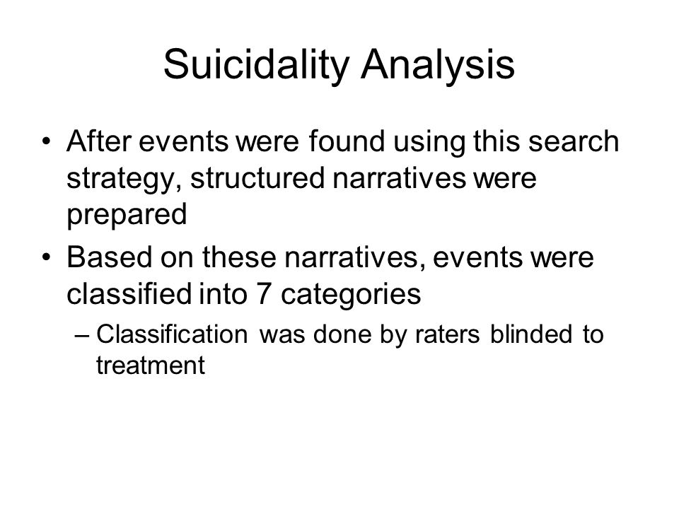 Suicidality Analysis After events were found using this search strategy, structured narratives were prepared Based on these narratives, events were classified into 7 categories –Classification was done by raters blinded to treatment