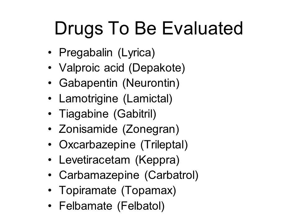 Drugs To Be Evaluated Pregabalin (Lyrica) Valproic acid (Depakote) Gabapentin (Neurontin) Lamotrigine (Lamictal) Tiagabine (Gabitril) Zonisamide (Zonegran) Oxcarbazepine (Trileptal) Levetiracetam (Keppra) Carbamazepine (Carbatrol) Topiramate (Topamax) Felbamate (Felbatol)
