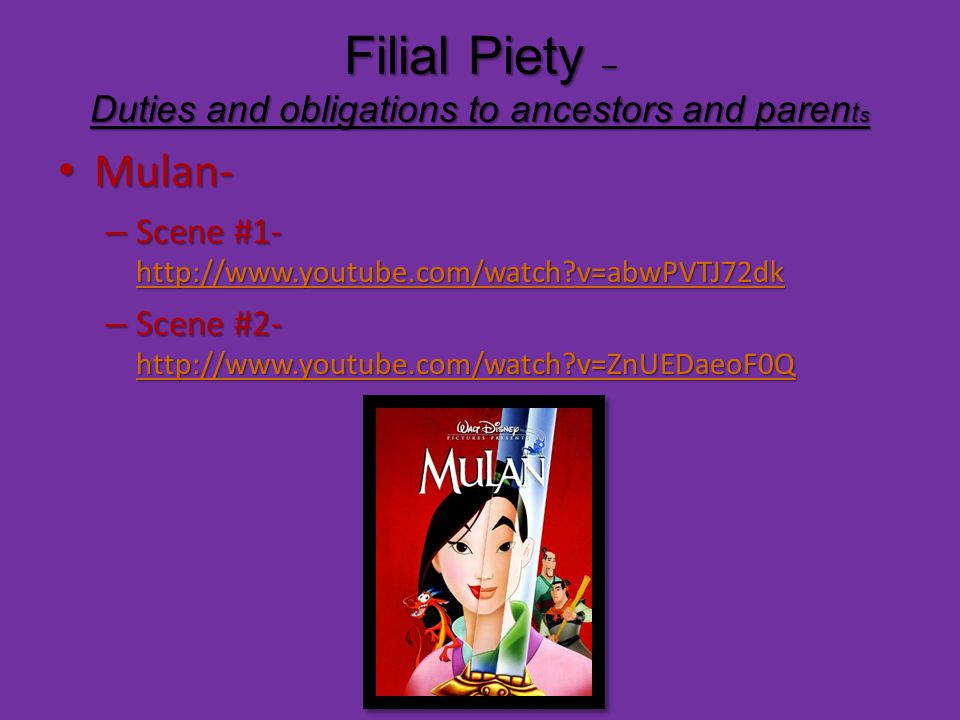 Filial Piety – Duties and obligations to ancestors and paren t s Mulan- Mulan- – Scene #1- http://www.youtube.com/watch v=abwPVTJ72dk http://www.youtube.com/watch v=abwPVTJ72dk – Scene #2- http://www.youtube.com/watch v=ZnUEDaeoF0Q http://www.youtube.com/watch v=ZnUEDaeoF0Q