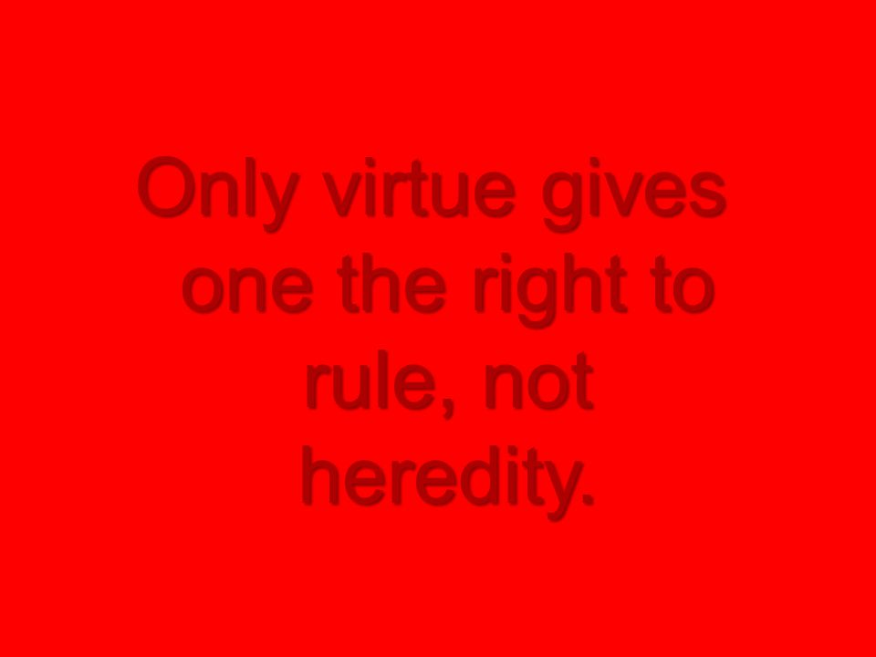 Only virtue gives one the right to rule, not heredity.