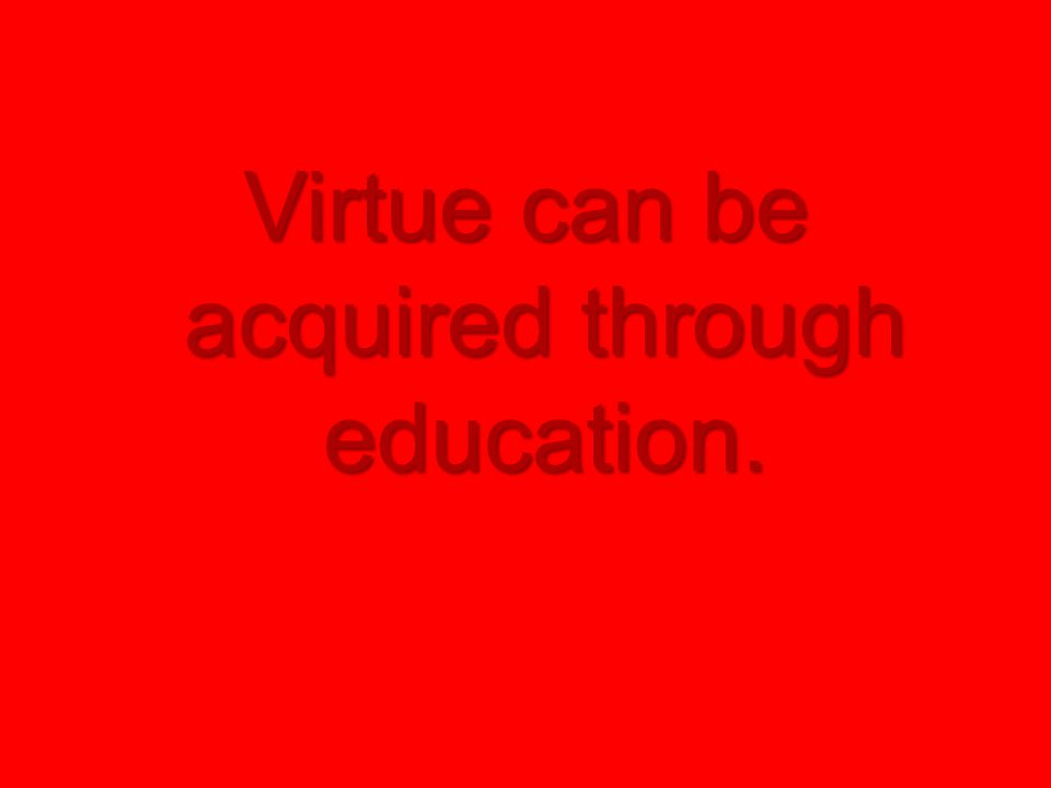 Virtue can be acquired through education.
