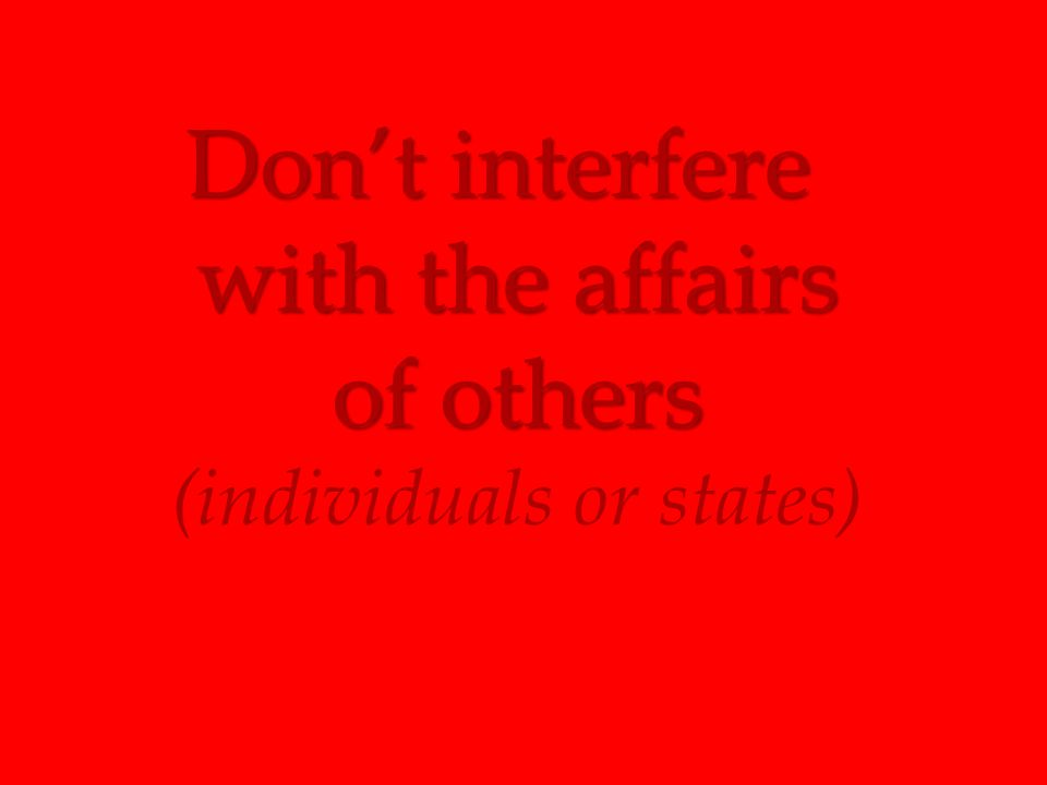 Don't interfere with the affairs of others Don't interfere with the affairs of others (individuals or states)