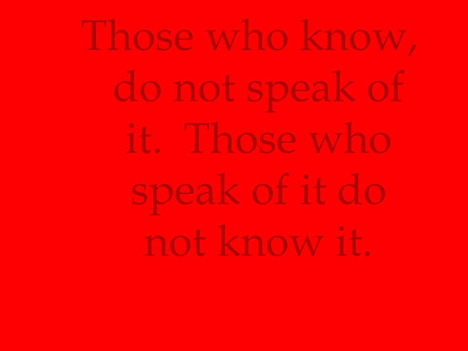 Those who know, do not speak of it. Those who speak of it do not know it.