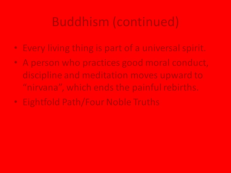 Buddhism (continued) Every living thing is part of a universal spirit.