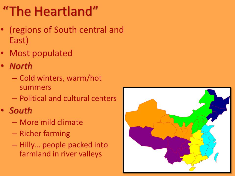 The Heartland (regions of South central and East) Most populated North North – Cold winters, warm/hot summers – Political and cultural centers South South – More mild climate – Richer farming – Hilly… people packed into farmland in river valleys