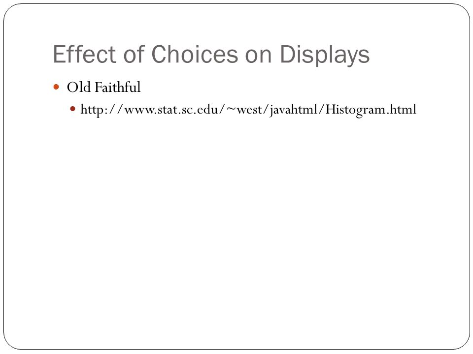 Effect of Choices on Displays Old Faithful http://www.stat.sc.edu/~west/javahtml/Histogram.html