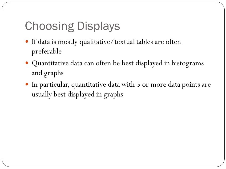 Choosing Displays If data is mostly qualitative/textual tables are often preferable Quantitative data can often be best displayed in histograms and graphs In particular, quantitative data with 5 or more data points are usually best displayed in graphs